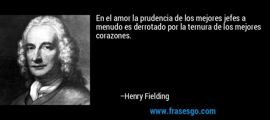 En el amor la prudencia de los mejores jefes a menudo es derrotado por la ternura de los mejores corazones. – Henry Fielding