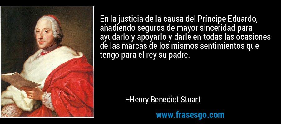 En la justicia de la causa del Príncipe Eduardo, añadiendo seguros de mayor sinceridad para ayudarlo y apoyarlo y darle en todas las ocasiones de las marcas de los mismos sentimientos que tengo para el rey su padre. – Henry Benedict Stuart