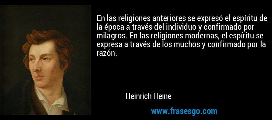 En las religiones anteriores se expresó el espíritu de la época a través del individuo y confirmado por milagros. En las religiones modernas, el espíritu se expresa a través de los muchos y confirmado por la razón. – Heinrich Heine