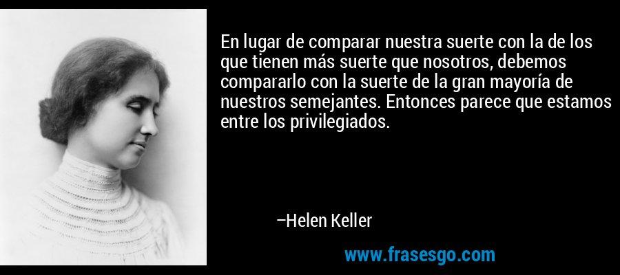 En lugar de comparar nuestra suerte con la de los que tienen más suerte que nosotros, debemos compararlo con la suerte de la gran mayoría de nuestros semejantes. Entonces parece que estamos entre los privilegiados. – Helen Keller