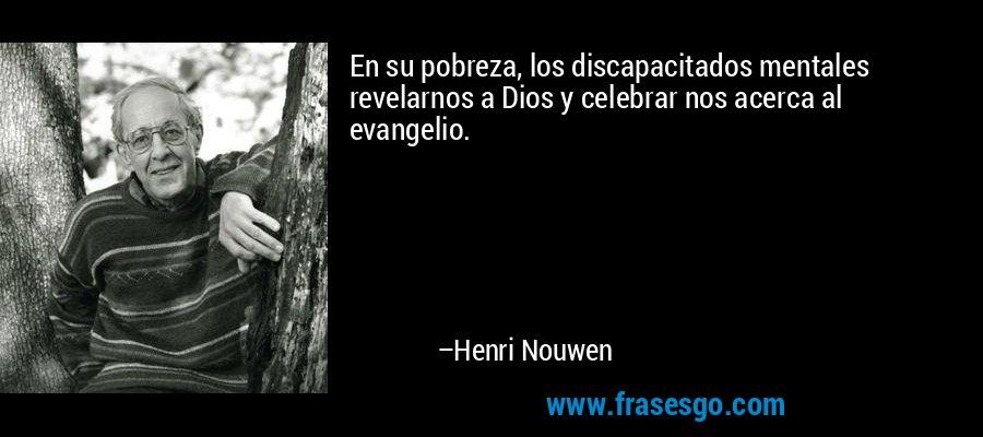 En su pobreza, los discapacitados mentales revelarnos a Dios y celebrar nos acerca al evangelio. – Henri Nouwen