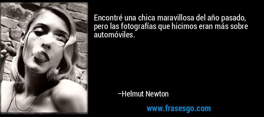 Encontré una chica maravillosa del año pasado, pero las fotografías que hicimos eran más sobre automóviles. – Helmut Newton