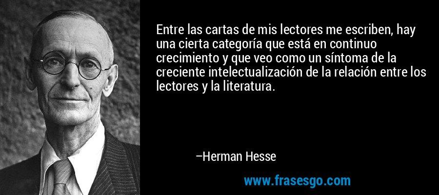 Entre las cartas de mis lectores me escriben, hay una cierta categoría que está en continuo crecimiento y que veo como un síntoma de la creciente intelectualización de la relación entre los lectores y la literatura. – Herman Hesse