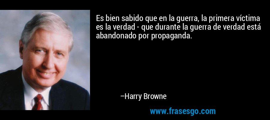 Es bien sabido que en la guerra, la primera víctima es la verdad - que durante la guerra de verdad está abandonado por propaganda. – Harry Browne