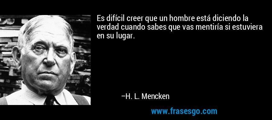 Es difícil creer que un hombre está diciendo la verdad cuando sabes que vas mentiría si estuviera en su lugar. – H. L. Mencken