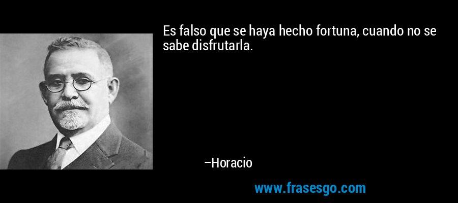 Es falso que se haya hecho fortuna, cuando no se sabe disfrutarla. – Horacio