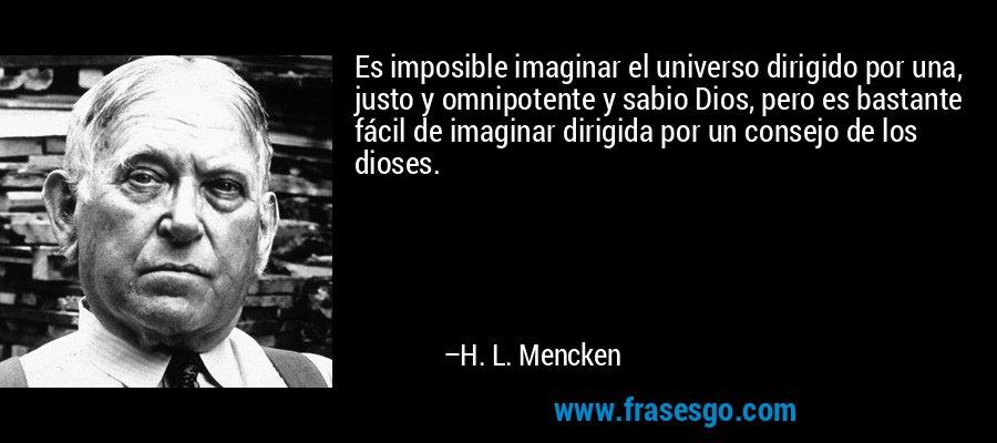 Es imposible imaginar el universo dirigido por una, justo y omnipotente y sabio Dios, pero es bastante fácil de imaginar dirigida por un consejo de los dioses. – H. L. Mencken