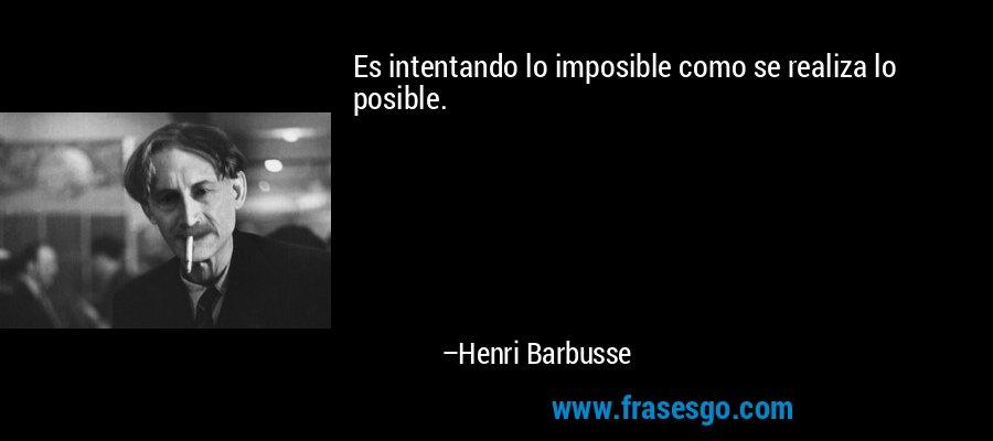 Es intentando lo imposible como se realiza lo posible. – Henri Barbusse