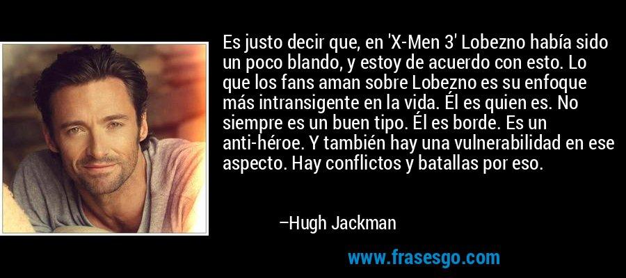 Es justo decir que, en 'X-Men 3' Lobezno había sido un poco blando, y estoy de acuerdo con esto. Lo que los fans aman sobre Lobezno es su enfoque más intransigente en la vida. Él es quien es. No siempre es un buen tipo. Él es borde. Es un anti-héroe. Y también hay una vulnerabilidad en ese aspecto. Hay conflictos y batallas por eso. – Hugh Jackman