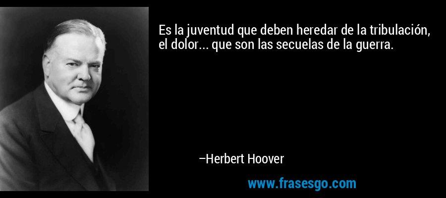 Es la juventud que deben heredar de la tribulación, el dolor... que son las secuelas de la guerra. – Herbert Hoover