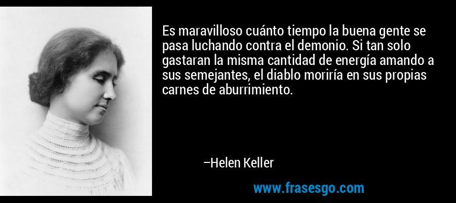 Es maravilloso cuánto tiempo la buena gente se pasa luchando contra el demonio. Si tan solo gastaran la misma cantidad de energía amando a sus semejantes, el diablo moriría en sus propias carnes de aburrimiento. – Helen Keller
