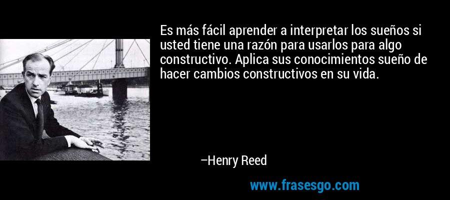 Es más fácil aprender a interpretar los sueños si usted tiene una razón para usarlos para algo constructivo. Aplica sus conocimientos sueño de hacer cambios constructivos en su vida. – Henry Reed