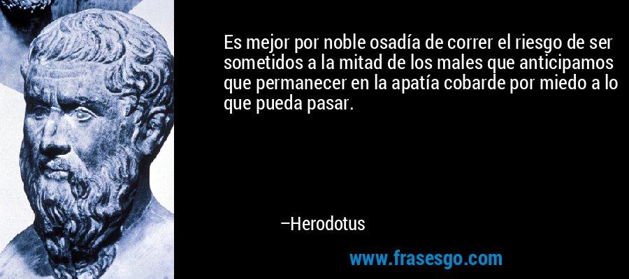 Es mejor por noble osadía de correr el riesgo de ser sometidos a la mitad de los males que anticipamos que permanecer en la apatía cobarde por miedo a lo que pueda pasar. – Herodotus