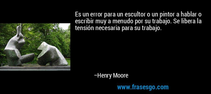Es un error para un escultor o un pintor a hablar o escribir muy a menudo por su trabajo. Se libera la tensión necesaria para su trabajo. – Henry Moore