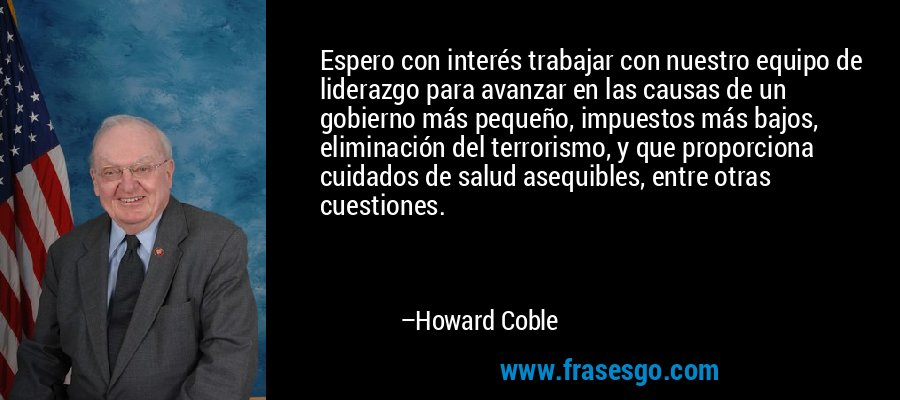 Espero con interés trabajar con nuestro equipo de liderazgo para avanzar en las causas de un gobierno más pequeño, impuestos más bajos, eliminación del terrorismo, y que proporciona cuidados de salud asequibles, entre otras cuestiones. – Howard Coble