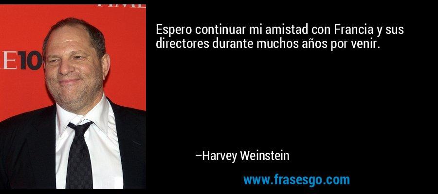 Espero continuar mi amistad con Francia y sus directores durante muchos años por venir. – Harvey Weinstein