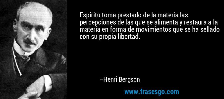 Espíritu toma prestado de la materia las percepciones de las que se alimenta y restaura a la materia en forma de movimientos que se ha sellado con su propia libertad. – Henri Bergson