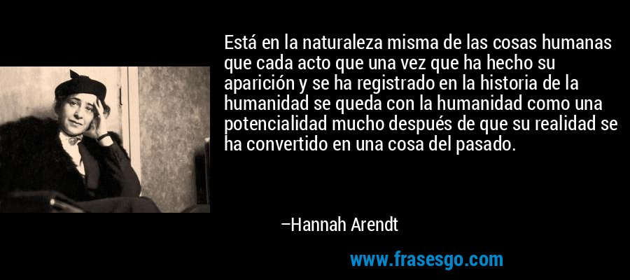Está en la naturaleza misma de las cosas humanas que cada acto que una vez que ha hecho su aparición y se ha registrado en la historia de la humanidad se queda con la humanidad como una potencialidad mucho después de que su realidad se ha convertido en una cosa del pasado. – Hannah Arendt