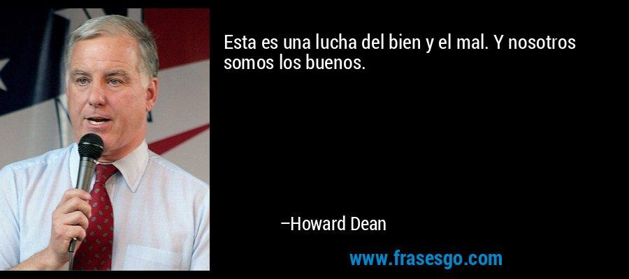 Esta es una lucha del bien y el mal. Y nosotros somos los buenos. – Howard Dean