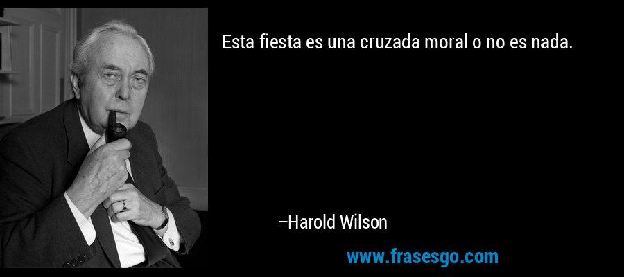 Esta fiesta es una cruzada moral o no es nada. – Harold Wilson