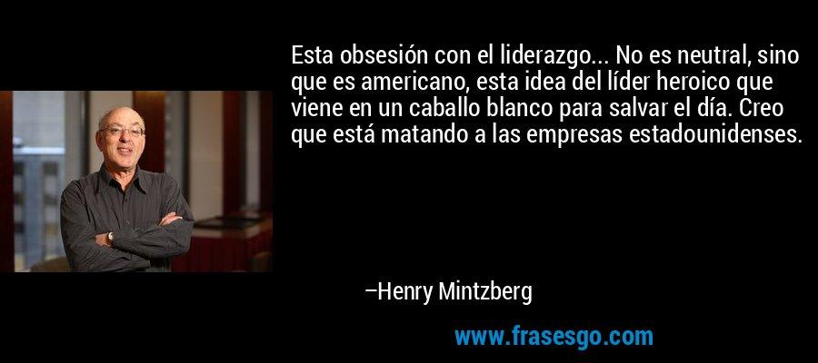 Esta obsesión con el liderazgo... No es neutral, sino que es americano, esta idea del líder heroico que viene en un caballo blanco para salvar el día. Creo que está matando a las empresas estadounidenses. – Henry Mintzberg