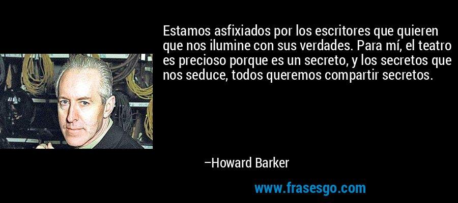 Estamos asfixiados por los escritores que quieren que nos ilumine con sus verdades. Para mí, el teatro es precioso porque es un secreto, y los secretos que nos seduce, todos queremos compartir secretos. – Howard Barker