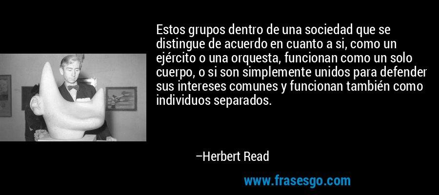 Estos grupos dentro de una sociedad que se distingue de acuerdo en cuanto a si, como un ejército o una orquesta, funcionan como un solo cuerpo, o si son simplemente unidos para defender sus intereses comunes y funcionan también como individuos separados. – Herbert Read