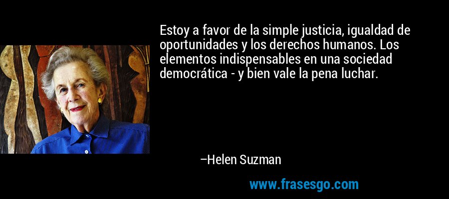 Estoy a favor de la simple justicia, igualdad de oportunidades y los derechos humanos. Los elementos indispensables en una sociedad democrática - y bien vale la pena luchar. – Helen Suzman