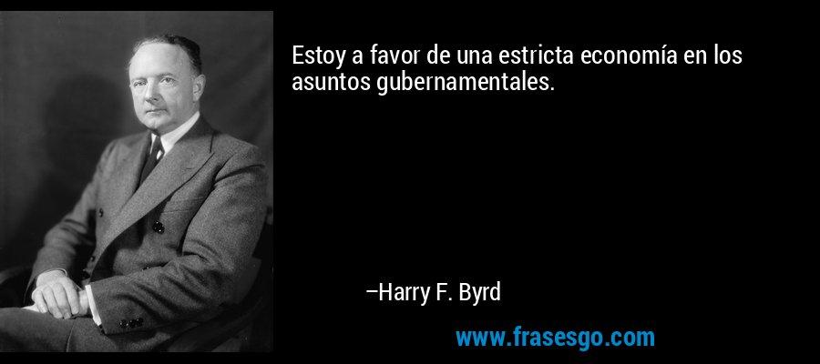 Estoy a favor de una estricta economía en los asuntos gubernamentales. – Harry F. Byrd
