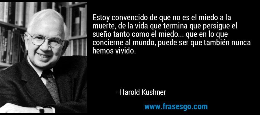 Estoy convencido de que no es el miedo a la muerte, de la vida que termina que persigue el sueño tanto como el miedo... que en lo que concierne al mundo, puede ser que también nunca hemos vivido. – Harold Kushner