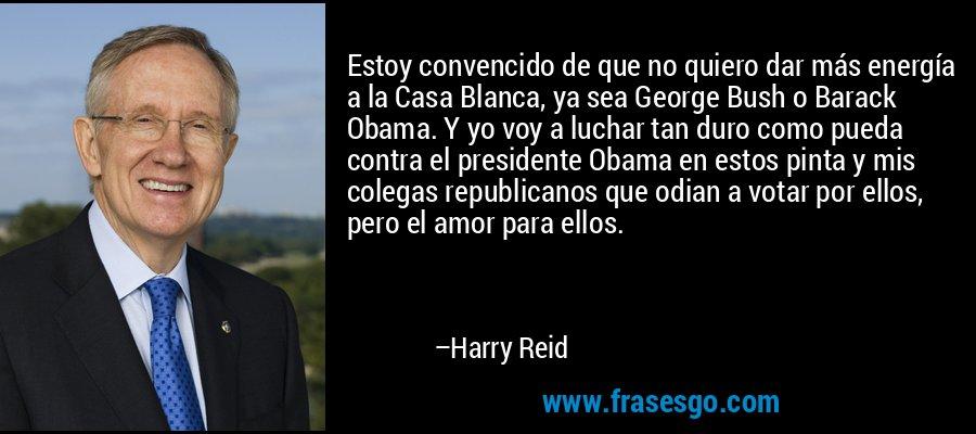 Estoy convencido de que no quiero dar más energía a la Casa Blanca, ya sea George Bush o Barack Obama. Y yo voy a luchar tan duro como pueda contra el presidente Obama en estos pinta y mis colegas republicanos que odian a votar por ellos, pero el amor para ellos. – Harry Reid