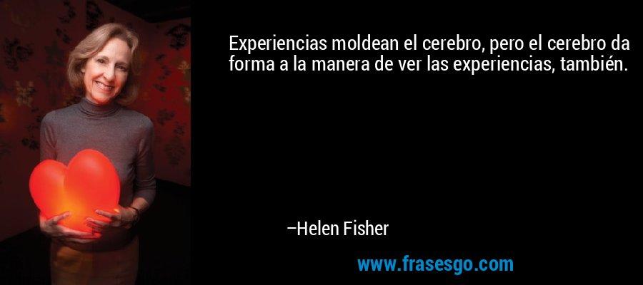 Experiencias moldean el cerebro, pero el cerebro da forma a la manera de ver las experiencias, también. – Helen Fisher