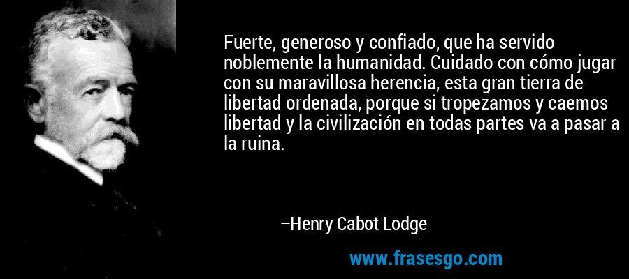 Fuerte, generoso y confiado, que ha servido noblemente la humanidad. Cuidado con cómo jugar con su maravillosa herencia, esta gran tierra de libertad ordenada, porque si tropezamos y caemos libertad y la civilización en todas partes va a pasar a la ruina. – Henry Cabot Lodge