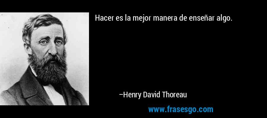 Hacer es la mejor manera de enseñar algo. – Henry David Thoreau