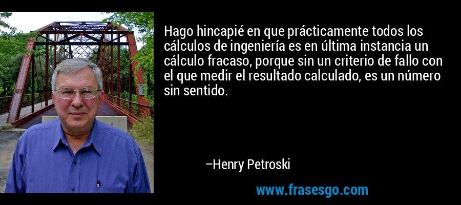 Hago hincapié en que prácticamente todos los cálculos de ingeniería es en última instancia un cálculo fracaso, porque sin un criterio de fallo con el que medir el resultado calculado, es un número sin sentido. – Henry Petroski