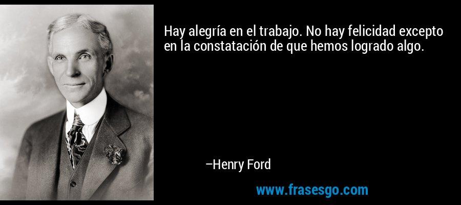 Hay alegría en el trabajo. No hay felicidad excepto en la constatación de que hemos logrado algo. – Henry Ford