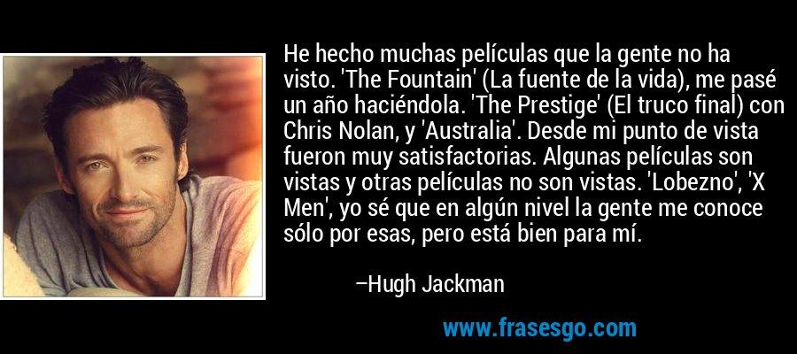 He hecho muchas películas que la gente no ha visto. 'The Fountain' (La fuente de la vida), me pasé un año haciéndola. 'The Prestige' (El truco final) con Chris Nolan, y 'Australia'. Desde mi punto de vista fueron muy satisfactorias. Algunas películas son vistas y otras películas no son vistas. 'Lobezno', 'X Men', yo sé que en algún nivel la gente me conoce sólo por esas, pero está bien para mí. – Hugh Jackman