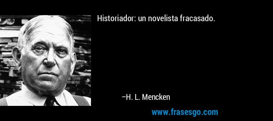 Historiador: un novelista fracasado. – H. L. Mencken