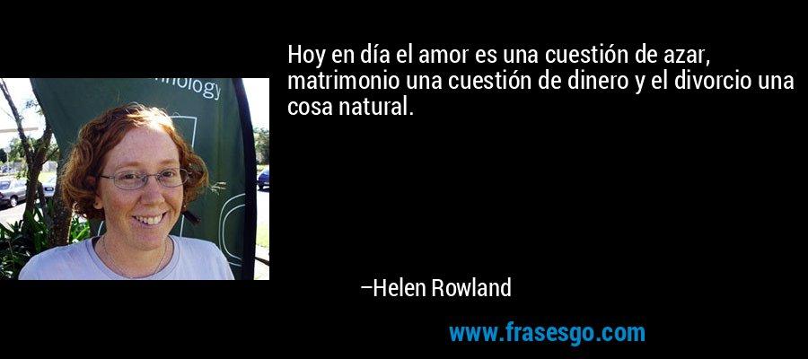 Hoy en día el amor es una cuestión de azar, matrimonio una cuestión de dinero y el divorcio una cosa natural. – Helen Rowland
