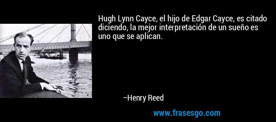 Hugh Lynn Cayce, el hijo de Edgar Cayce, es citado diciendo, la mejor interpretación de un sueño es uno que se aplican. – Henry Reed