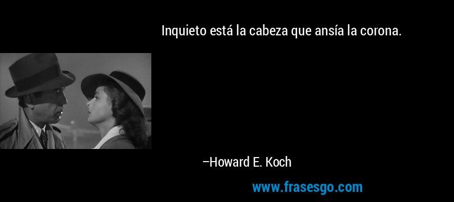 Inquieto está la cabeza que ansía la corona. – Howard E. Koch