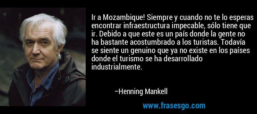 Ir a Mozambique! Siempre y cuando no te lo esperas encontrar infraestructura impecable, sólo tiene que ir. Debido a que este es un país donde la gente no ha bastante acostumbrado a los turistas. Todavía se siente un genuino que ya no existe en los países donde el turismo se ha desarrollado industrialmente. – Henning Mankell
