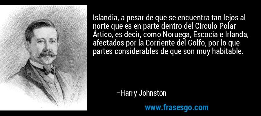 Islandia, a pesar de que se encuentra tan lejos al norte que es en parte dentro del Círculo Polar Ártico, es decir, como Noruega, Escocia e Irlanda, afectados por la Corriente del Golfo, por lo que partes considerables de que son muy habitable. – Harry Johnston