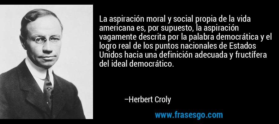 La aspiración moral y social propia de la vida americana es, por supuesto, la aspiración vagamente descrita por la palabra democrática y el logro real de los puntos nacionales de Estados Unidos hacia una definición adecuada y fructífera del ideal democrático. – Herbert Croly