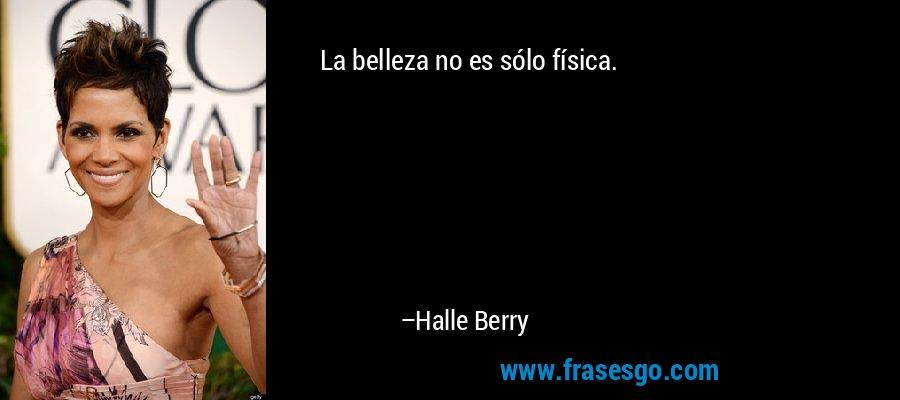 La belleza no es sólo física. – Halle Berry