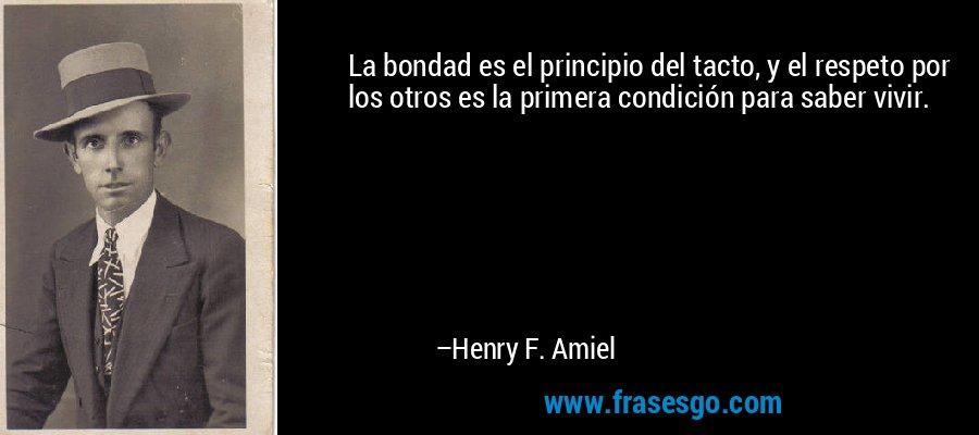 La bondad es el principio del tacto, y el respeto por los otros es la primera condición para saber vivir. – Henry F. Amiel
