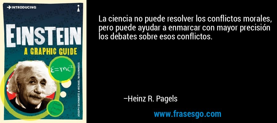 La ciencia no puede resolver los conflictos morales, pero puede ayudar a enmarcar con mayor precisión los debates sobre esos conflictos. – Heinz R. Pagels