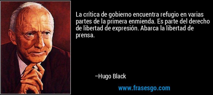La crítica de gobierno encuentra refugio en varias partes de la primera enmienda. Es parte del derecho de libertad de expresión. Abarca la libertad de prensa. – Hugo Black