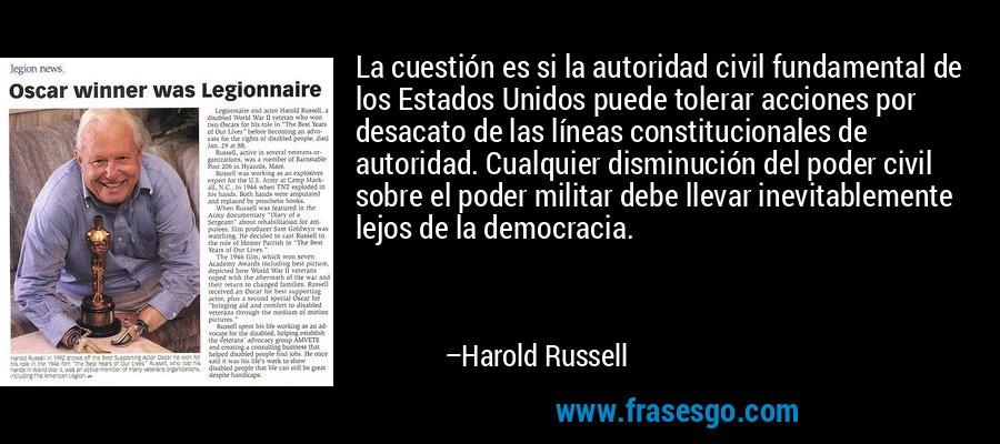 La cuestión es si la autoridad civil fundamental de los Estados Unidos puede tolerar acciones por desacato de las líneas constitucionales de autoridad. Cualquier disminución del poder civil sobre el poder militar debe llevar inevitablemente lejos de la democracia. – Harold Russell