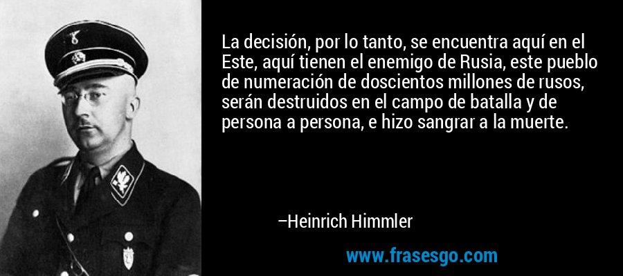 La decisión, por lo tanto, se encuentra aquí en el Este, aquí tienen el enemigo de Rusia, este pueblo de numeración de doscientos millones de rusos, serán destruidos en el campo de batalla y de persona a persona, e hizo sangrar a la muerte. – Heinrich Himmler
